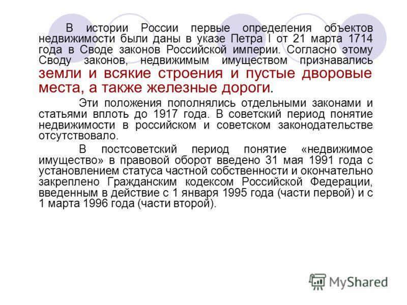 В истории России первые определения объектов недвижимости были даны в указе Петра I от 21 марта 1714 года в Своде законов Российской империи. Согласно этому Своду законов, недвижимым имуществом признавались земли и всякие строения и пустые дворовые м