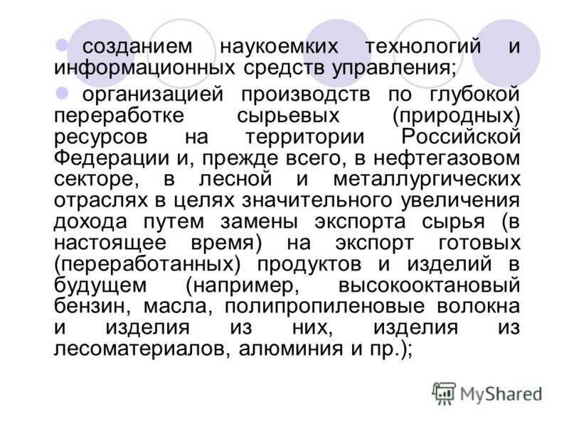 созданием наукоемких технологий и информационных средств управления; организацией производств по глубокой переработке сырьевых (природных) ресурсов на территории Российской Федерации и, прежде всего, в нефтегазовом секторе, в лесной и металлургически