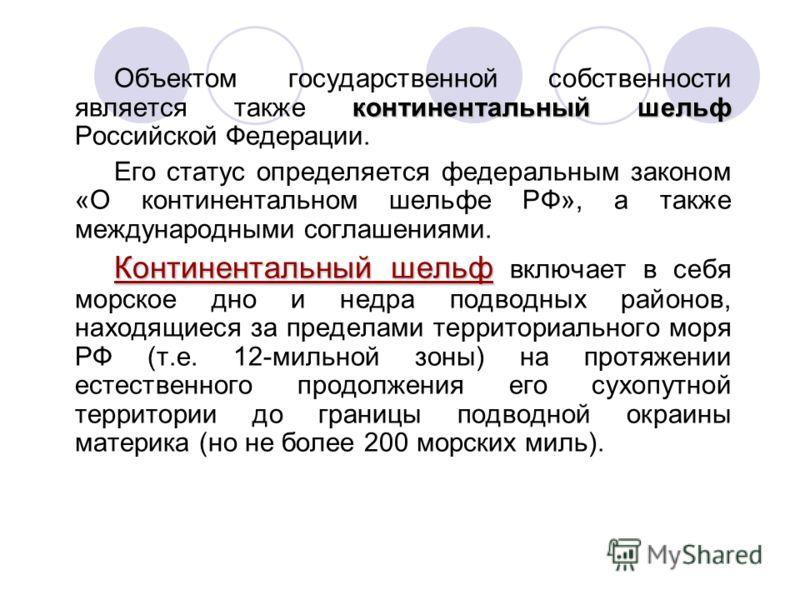 континентальный шельф Объектом государственной собственности является также континентальный шельф Российской Федерации. Его статус определяется федеральным законом «О континентальном шельфе РФ», а также международными соглашениями. Континентальный ше