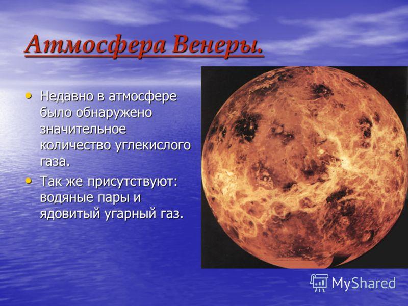 Атмосфера Венеры. Недавно в атмосфере было обнаружено значительное количество углекислого газа. Недавно в атмосфере было обнаружено значительное количество углекислого газа. Так же присутствуют: водяные пары и ядовитый угарный газ. Так же присутствую