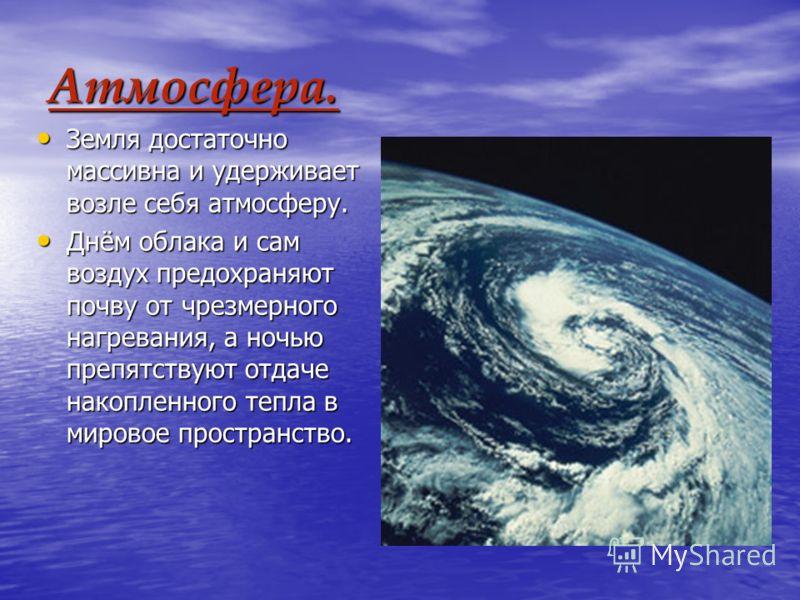 Атмосфера. Земля достаточно массивна и удерживает возле себя атмосферу. Земля достаточно массивна и удерживает возле себя атмосферу. Днём облака и сам воздух предохраняют почву от чрезмерного нагревания, а ночью препятствуют отдаче накопленного тепла