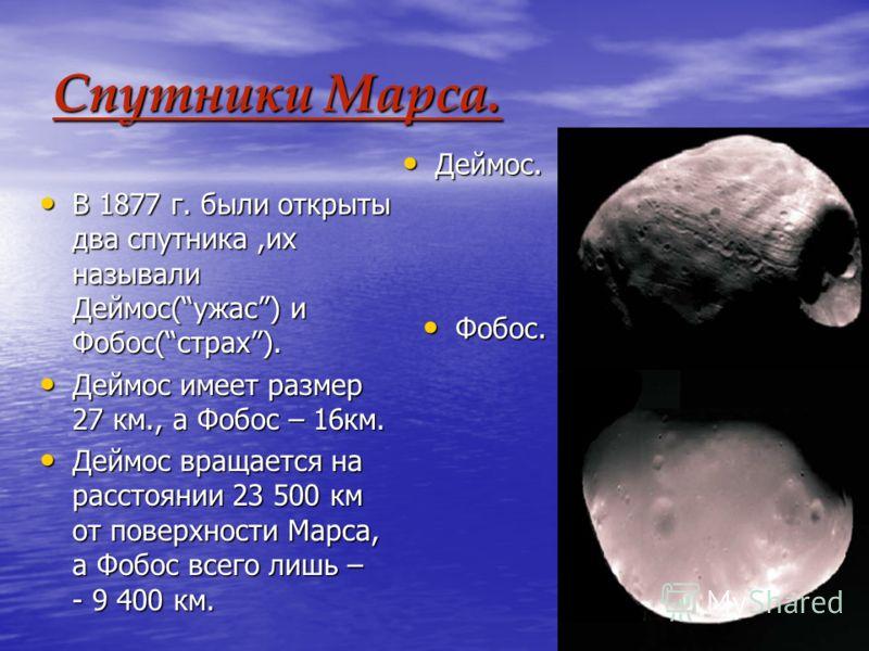 Спутники Марса. В 1877 г. были открыты два спутника,их называли Деймос(ужас) и Фобос(страх). В 1877 г. были открыты два спутника,их называли Деймос(ужас) и Фобос(страх). Деймос имеет размер 27 км., а Фобос – 16км. Деймос имеет размер 27 км., а Фобос