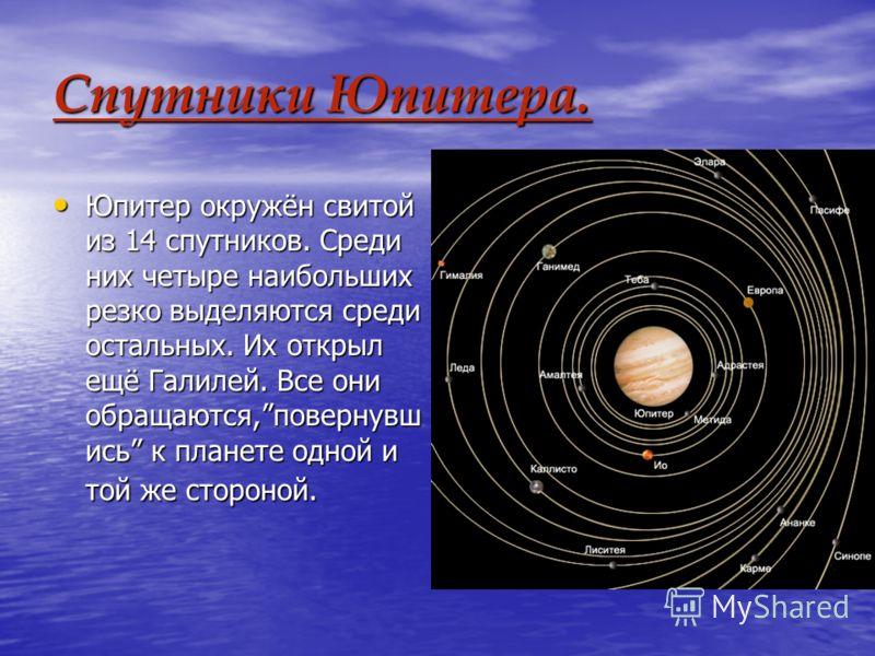 Спутники Юпитера. Юпитер окружён свитой из 14 спутников. Среди них четыре наибольших резко выделяются среди остальных. Их открыл ещё Галилей. Все они обращаются,повернувш ись к планете одной и той же стороной. Юпитер окружён свитой из 14 спутников. С