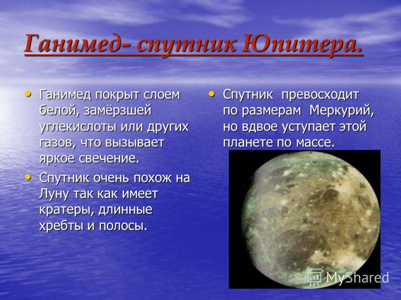Ганимед- спутник Юпитера. Ганимед покрыт слоем белой, замёрзшей углекислоты или других газов, что вызывает яркое свечение. Ганимед покрыт слоем белой, замёрзшей углекислоты или других газов, что вызывает яркое свечение. Спутник очень похож на Луну та