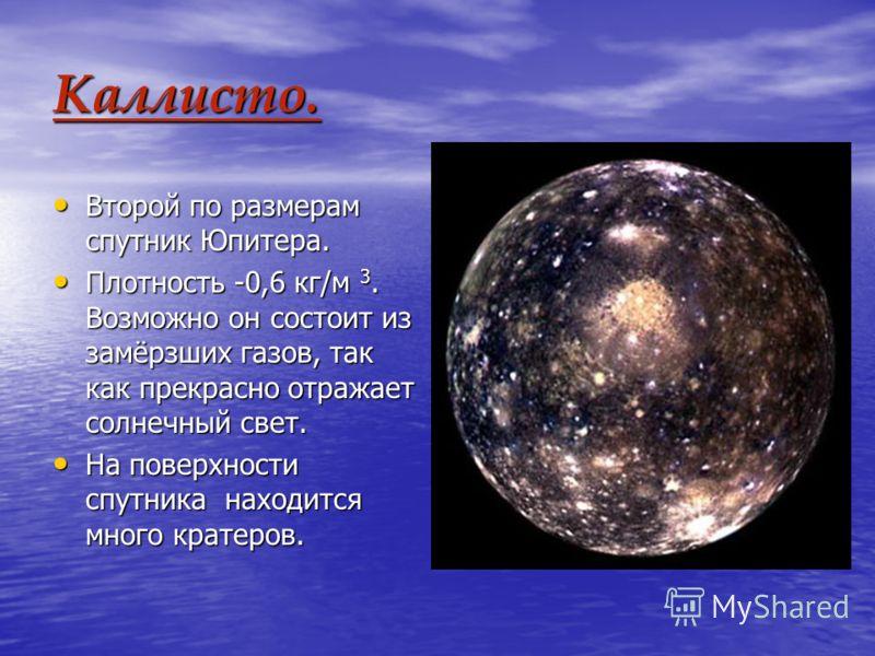 Каллисто. Второй по размерам спутник Юпитера. Второй по размерам спутник Юпитера. Плотность -0,6 кг/м 3. Возможно он состоит из замёрзших газов, так как прекрасно отражает солнечный свет. Плотность -0,6 кг/м 3. Возможно он состоит из замёрзших газов,