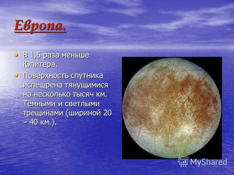 Европа. В 1,5 раза меньше Юпитера. В 1,5 раза меньше Юпитера. Поверхность спутника испещрена тянущимися на несколько тысяч км. Тёмными и светлыми трещинами (шириной 20 – 40 км.). Поверхность спутника испещрена тянущимися на несколько тысяч км. Тёмным