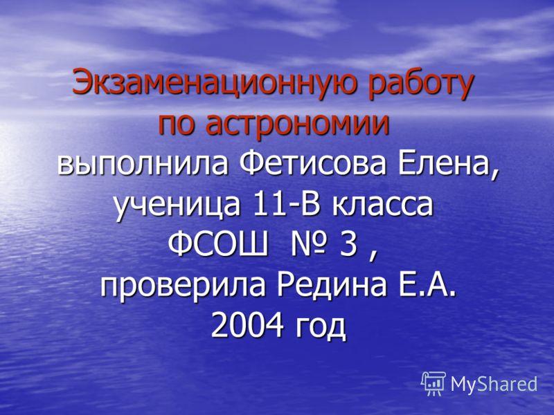 Экзаменационную работу по астрономии выполнила Фетисова Елена, ученица 11-В класса ФСОШ 3, проверила Редина Е.А. 2004 год