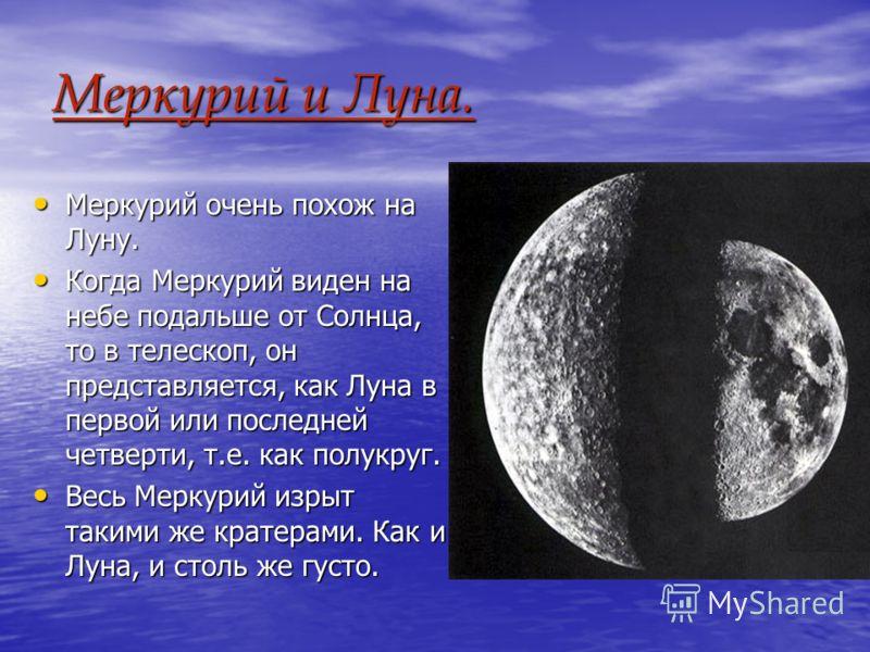 Меркурий и Луна. Меркурий очень похож на Луну. Меркурий очень похож на Луну. Когда Меркурий виден на небе подальше от Солнца, то в телескоп, он представляется, как Луна в первой или последней четверти, т.е. как полукруг. Когда Меркурий виден на небе