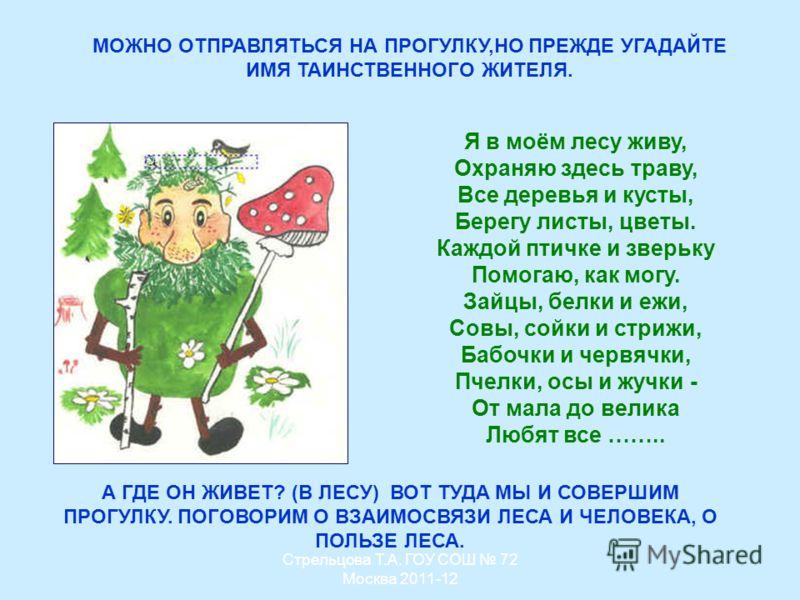 МОЖНО ОТПРАВЛЯТЬСЯ НА ПРОГУЛКУ,НО ПРЕЖДЕ УГАДАЙТЕ ИМЯ ТАИНСТВЕННОГО ЖИТЕЛЯ. Я в моём лесу живу, Охраняю здесь траву, Все деревья и кусты, Берегу листы, цветы. Каждой птичке и зверьку Помогаю, как могу. Зайцы, белки и ежи, Совы, сойки и стрижи, Бабочк