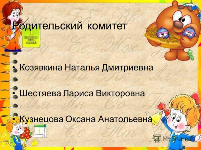 Родительский комитет Козявкина Наталья Дмитриевна Шестяева Лариса Викторовна Кузнецова Оксана Анатольевна
