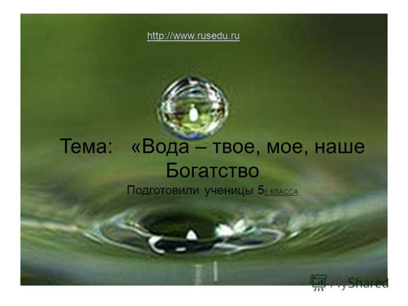Тема: «Вода – твое, мое, наше Богатство Подготовили ученицы 5 б КЛАССА http://www.rusedu.ru