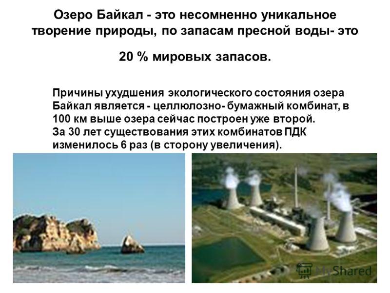 Озеро Байкал - это несомненно уникальное творение природы, по запасам пресной воды- это 20 % мировых запасов. Причины ухудшения экологического состояния озера Байкал является - целлюлозно- бумажный комбинат, в 100 км выше озера сейчас построен уже вт