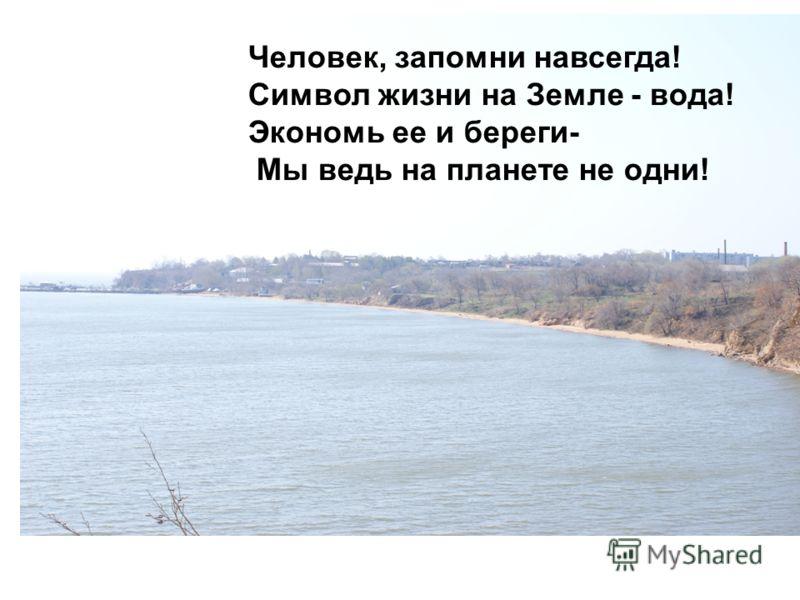 Человек, запомни навсегда! Символ жизни на Земле - вода! Экономь ее и береги- Мы ведь на планете не одни!