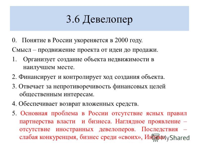 3.6 Девелопер 0. Понятие в России укореняется в 2000 году. Смысл – продвижение проекта от идеи до продажи. 1.Организует создание объекта недвижимости в наилучшем месте. 2. Финансирует и контролирует ход создания объекта. 3. Отвечает за непротиворечив