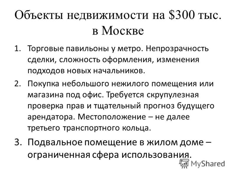 Объекты недвижимости на $300 тыс. в Москве 1.Торговые павильоны у метро. Непрозрачность сделки, сложность оформления, изменения подходов новых начальников. 2.Покупка небольшого нежилого помещения или магазина под офис. Требуется скрупулезная проверка