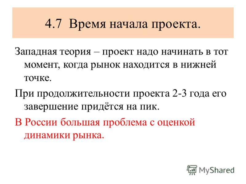 4.7 Время начала проекта. Западная теория – проект надо начинать в тот момент, когда рынок находится в нижней точке. При продолжительности проекта 2-3 года его завершение придётся на пик. В России большая проблема с оценкой динамики рынка.