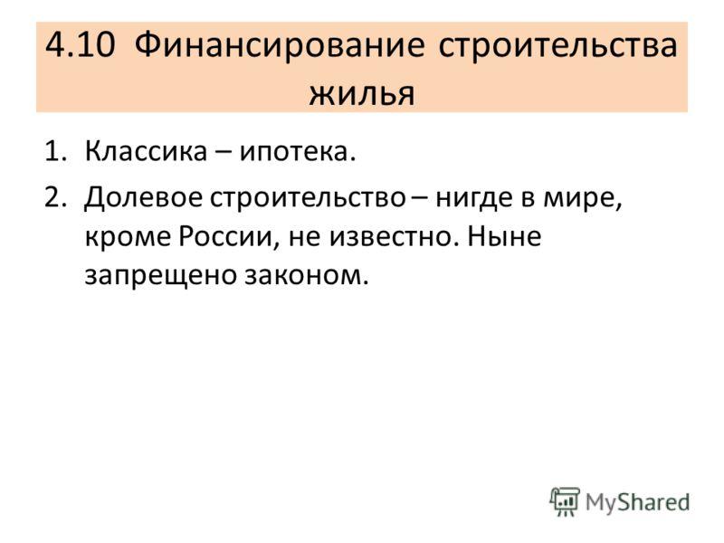 4.10 Финансирование строительства жилья 1.Классика – ипотека. 2.Долевое строительство – нигде в мире, кроме России, не известно. Ныне запрещено законом.