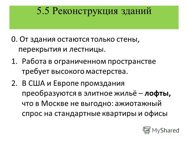5.5 Реконструкция зданий 0. От здания остаются только стены, перекрытия и лестницы. 1.Работа в ограниченном пространстве требует высокого мастерства. 2.В США и Европе промздания преобразуются в элитное жильё – лофты, что в Москве не выгодно: ажиотажн