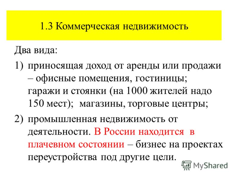 1.3 Коммерческая недвижимость Два вида: 1)приносящая доход от аренды или продажи – офисные помещения, гостиницы; гаражи и стоянки (на 1000 жителей надо 150 мест); магазины, торговые центры; 2)промышленная недвижимость от деятельности. В России находи