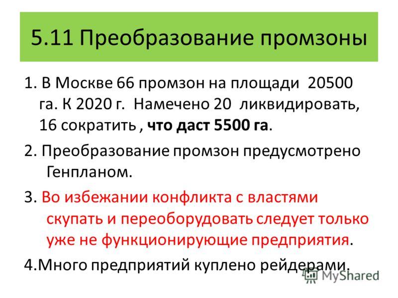 5.11 Преобразование промзоны 1. В Москве 66 промзон на площади 20500 га. К 2020 г. Намечено 20 ликвидировать, 16 сократить, что даст 5500 га. 2. Преобразование промзон предусмотрено Генпланом. 3. Во избежании конфликта с властями скупать и переоборуд