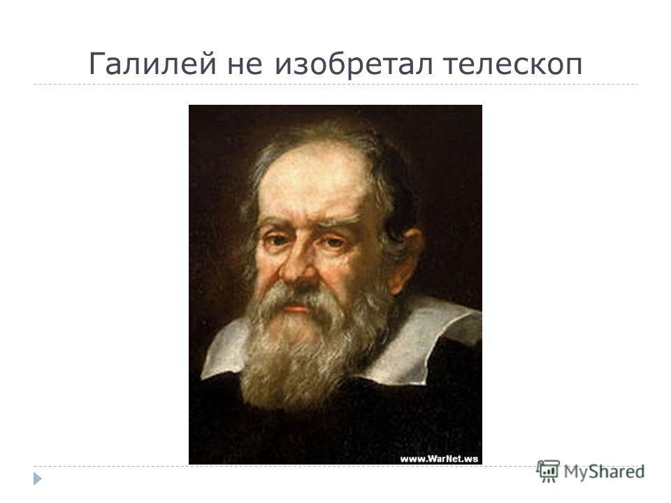 Галилей не изобретал телескоп