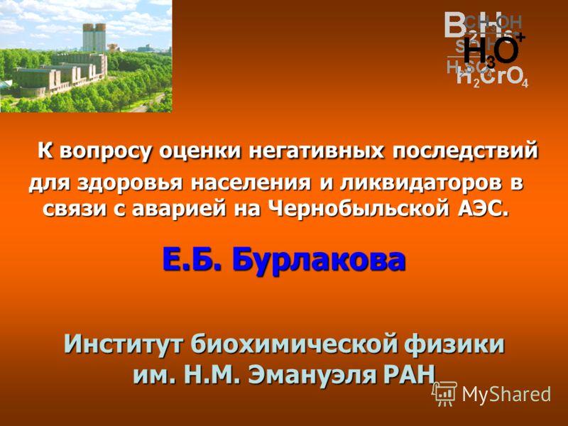 К вопросу оценки негативных последствий для здоровья населения и ликвидаторов в связи с аварией на Чернобыльской АЭС. К вопросу оценки негативных последствий для здоровья населения и ликвидаторов в связи с аварией на Чернобыльской АЭС. Е.Б. Бурлакова