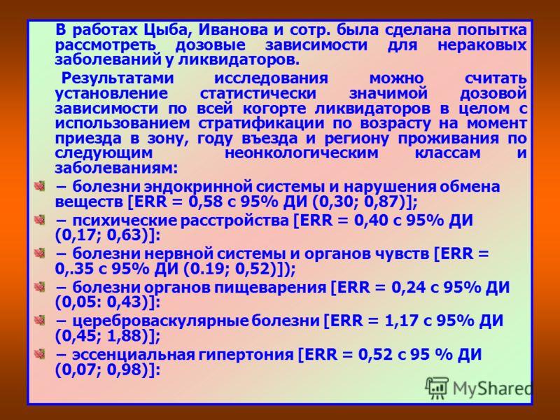 В работах Цыба, Иванова и сотр. была сделана попытка рассмотреть дозовые зависимости для нераковых заболеваний у ликвидаторов. Результатами исследования можно считать установление статистически значимой дозовой зависимости по всей когорте ликвидаторо