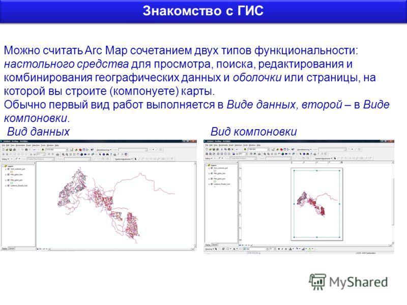 Можно считать Arc Map сочетанием двух типов функциональности: настольного средства для просмотра, поиска, редактирования и комбинирования географических данных и оболочки или страницы, на которой вы строите (компонуете) карты. Обычно первый вид работ