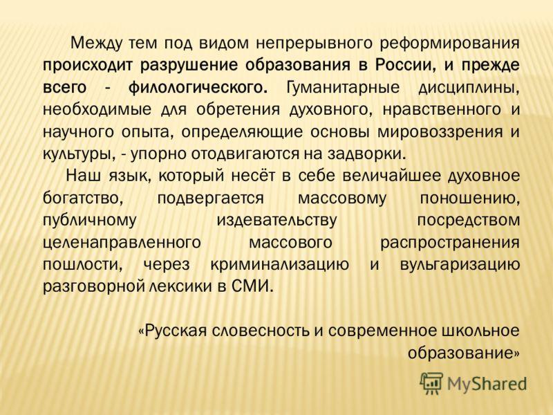Между тем под видом непрерывного реформирования происходит разрушение образования в России, и прежде всего - филологического. Гуманитарные дисциплины, необходимые для обретения духовного, нравственного и научного опыта, определяющие основы мировоззре