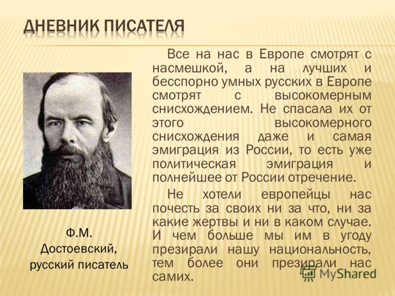 Все на нас в Европе смотрят с насмешкой, а на лучших и бесспорно умных русских в Европе смотрят с высокомерным снисхождением. Не спасала их от этого высокомерного снисхождения даже и самая эмиграция из России, то есть уже политическая эмиграция и пол