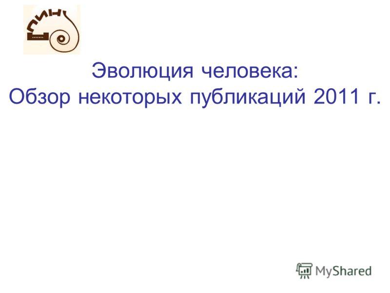 Эволюция человека: Обзор некоторых публикаций 2011 г.