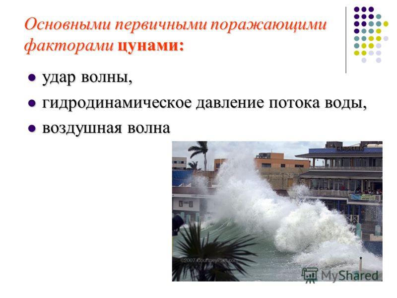 Основными первичными поражающими факторами цунами: удар волны, удар волны, гидродинамическое давление потока воды, гидродинамическое давление потока воды, воздушная волна воздушная волна
