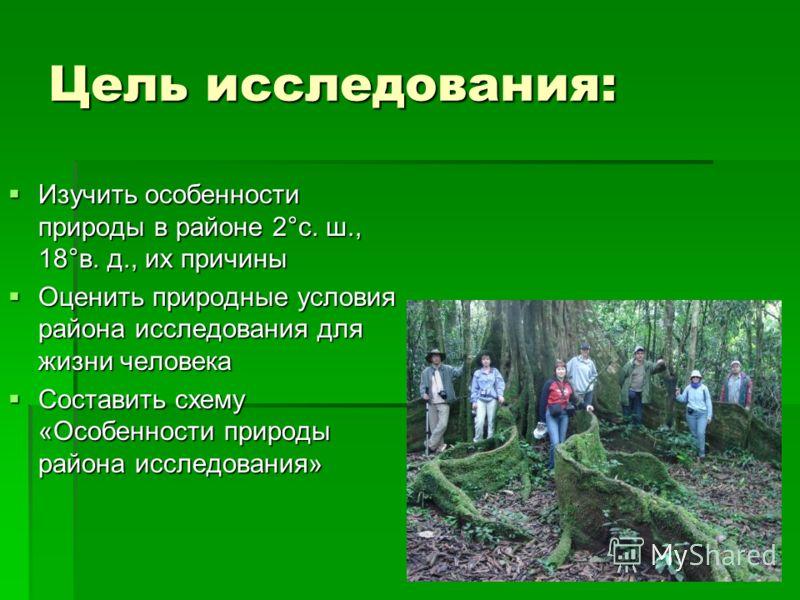Цель исследования: Изучить особенности природы в районе 2°с. ш., 18°в. д., их причины Изучить особенности природы в районе 2°с. ш., 18°в. д., их причины Оценить природные условия района исследования для жизни человека Оценить природные условия района
