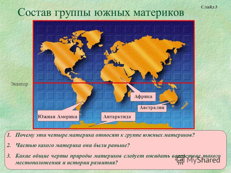 Состав группы южных материков Африка Австралия АнтарктидаЮжная Америка Экватор 1.Почему эти четыре материка относят к группе южных материков? 2.Частью какого материка они были раньше? 3.Какие общие черты природы материков следует ожидать вследствие т