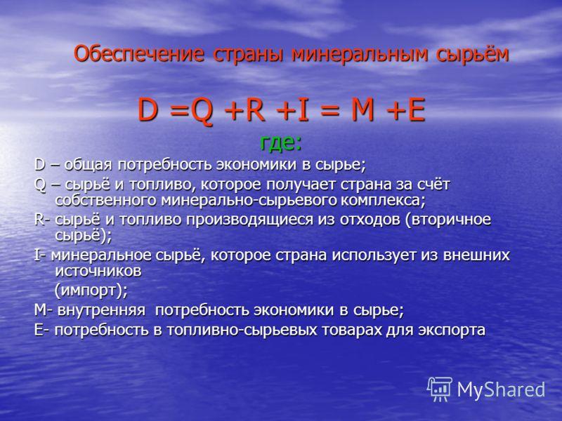 Обеспечение страны минеральным сырьём D =Q +R +I = M +E где: D – общая потребность экономики в сырье; Q – сырьё и топливо, которое получает страна за счёт собственного минерально-сырьевого комплекса; R- сырьё и топливо производящиеся из отходов (втор