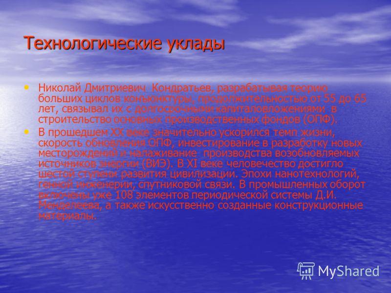 Технологические уклады Николай Дмитриевич Кондратьев, разрабатывая теорию больших циклов конъюнктуры, продолжительностью от 55 до 65 лет, связывал их с долгосрочными капиталовложениями в строительство основных производственных фондов (ОПФ). В прошедш