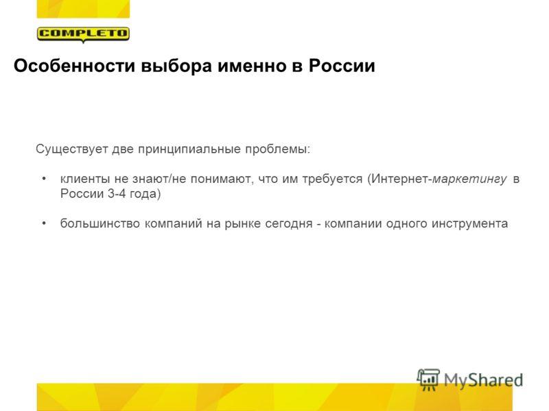Особенности выбора именно в России Существует две принципиальные проблемы: клиенты не знают/не понимают, что им требуется (Интернет-маркетингу в России 3-4 года) большинство компаний на рынке сегодня - компании одного инструмента