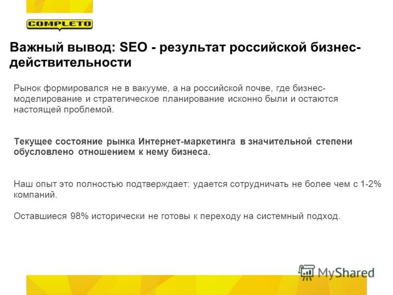 Важный вывод: SEO - результат российской бизнес- действительности Рынок формировался не в вакууме, а на российской почве, где бизнес- моделирование и стратегическое планирование исконно были и остаются настоящей проблемой. Текущее состояние рынка Инт
