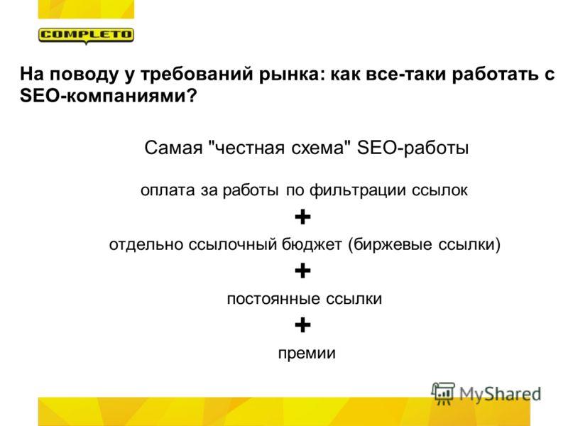 На поводу у требований рынка: как все-таки работать с SEO-компаниями? Самая честная схема SEO-работы оплата за работы по фильтрации ссылок + отдельно ссылочный бюджет (биржевые ссылки) + постоянные ссылки + премии