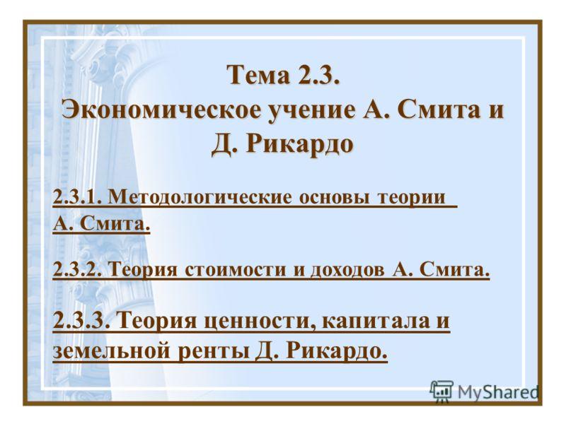 Тема 2.3. Экономическое учение А. Смита и Д. Рикардо 2.3.1. Методологические основы теории А. Смита. 2.3.2. Теория стоимости и доходов А. Смита. 2.3.3. Теория ценности, капитала и земельной ренты Д. Рикардо.
