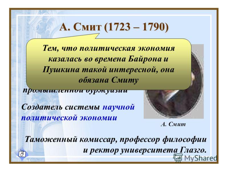 А. Смит (1723 – 1790) Создатель системы научной политической экономии Обобщающий экономист мануфактурного периода К. Маркс Таможенный комиссар, профессор философии и ректор университета Глазго. Идеолог крупной промышленной буржуазии Тем, что политиче