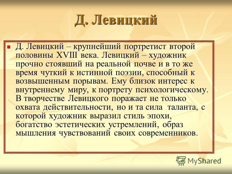 Д. Левицкий Д. Левицкий – крупнейший портретист второй половины XVIII века. Левицкий – художник прочно стоявший на реальной почве и в то же время чуткий к истинной поэзии, способный к возвышенным порывам. Ему близок интерес к внутреннему миру, к порт