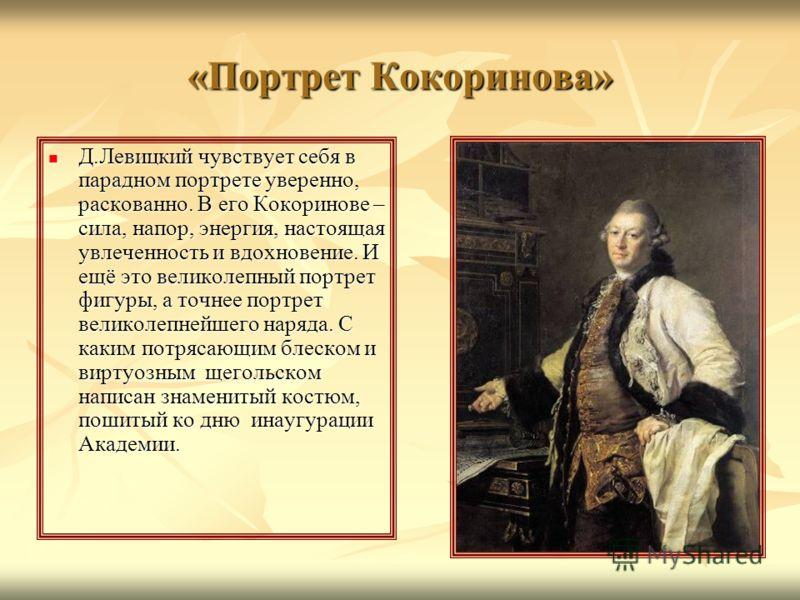 «Портрет Кокоринова» Д.Левицкий чувствует себя в парадном портрете уверенно, раскованно. В его Кокоринове – сила, напор, энергия, настоящая увлеченность и вдохновение. И ещё это великолепный портрет фигуры, а точнее портрет великолепнейшего наряда. С