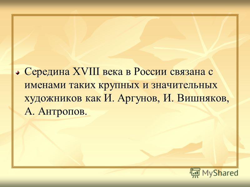 Середина XVIII века в России связана с именами таких крупных и значительных художников как И. Аргунов, И. Вишняков, А. Антропов.