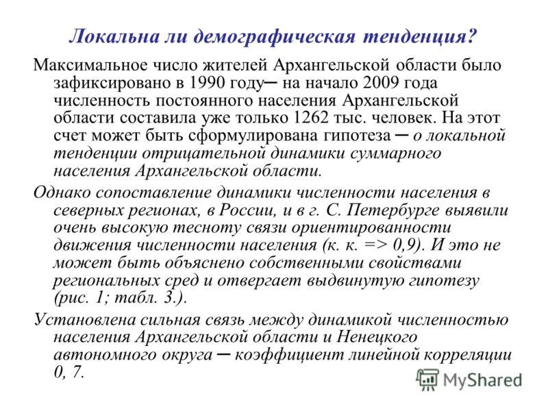Локальна ли демографическая тенденция? Максимальное число жителей Архангельской области было зафиксировано в 1990 году на начало 2009 года численность постоянного населения Архангельской области составила уже только 1262 тыс. человек. На этот счет мо