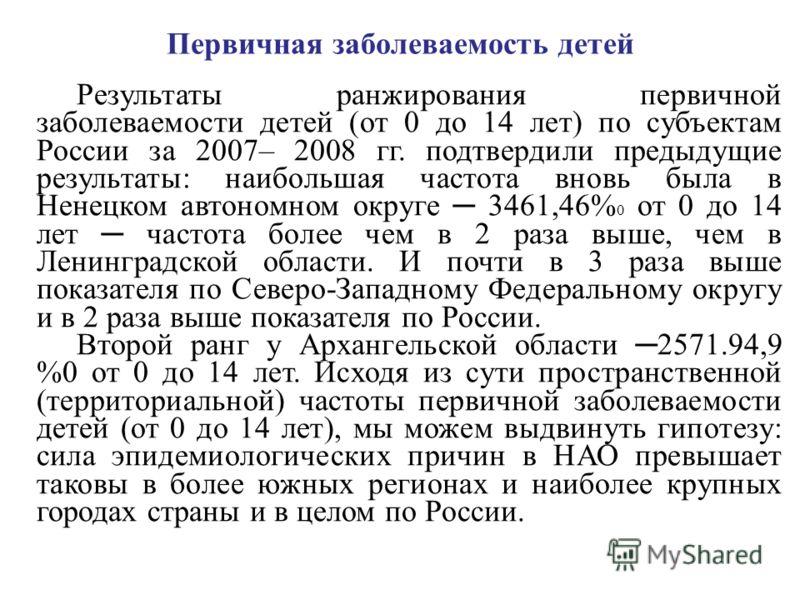Первичная заболеваемость детей Результаты ранжирования первичной заболеваемости детей (от 0 до 14 лет) по субъектам России за 2007– 2008 гг. подтвердили предыдущие результаты: наибольшая частота вновь была в Ненецком автономном округе 3461,46% 0 от 0