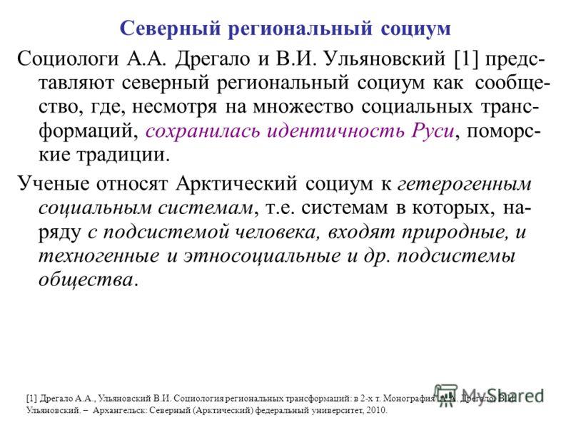Северный региональный социум Социологи А.А. Дрегало и В.И. Ульяновский [1] предс- тавляют северный региональный социум как сообще- ство, где, несмотря на множество социальных транс- формаций, сохранилась идентичность Руси, поморс- кие традиции. Учены