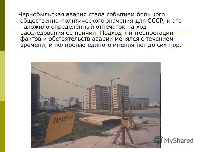 Чернобыльская авария стала событием большого общественно-политического значения для СССР, и это наложило определённый отпечаток на ход расследования её причин. Подход к интерпретации фактов и обстоятельств аварии менялся с течением времени, и полност