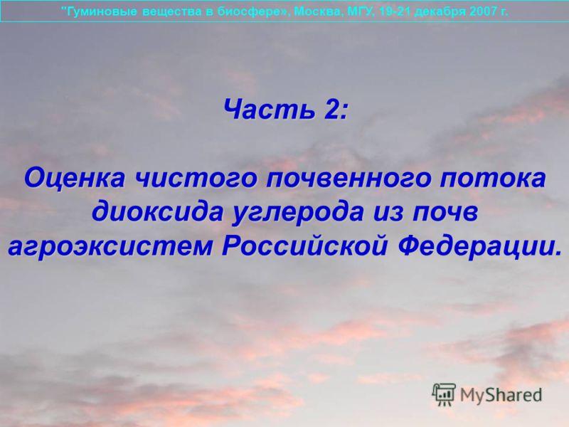 Часть 2: Оценка чистого почвенного потока диоксида углерода из почв агроэксистем Российской Федерации. Гуминовые вещества в биосфере», Москва, МГУ, 19-21 декабря 2007 г.