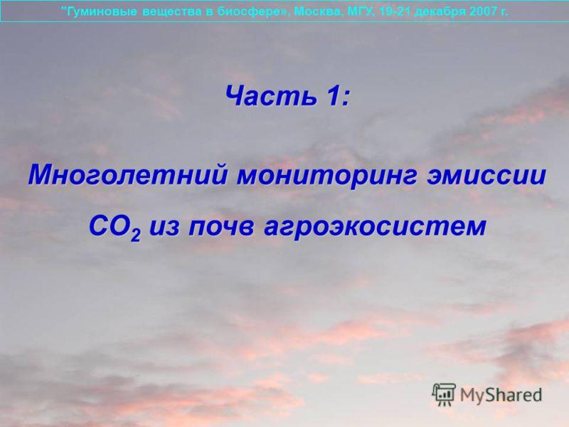 Часть 1: Многолетний мониторинг эмиссии СО 2 из почв агроэкосистем Гуминовые вещества в биосфере», Москва, МГУ, 19-21 декабря 2007 г.